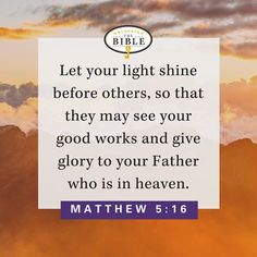 Let your light shine before others, so that they may see your good works and give glory to your Father who is in heaven. (Matthew 5:16)