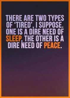 There are two types of 'tired', I suppose. One is a dire need of sleep, the other is a dire need of peace