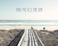 Take me to the sea.