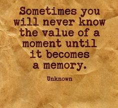 Sometimes you will never know the value of a mment until it becomes a memory.
