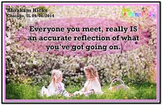 Everyone you meet, really IS an accurate reflection of what you've got going on. Abraham-Hicks Quotes (AHQ3156) #workshop #relationship