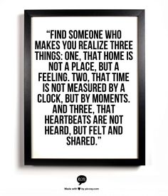 """Find someone who makes you realize three things: one, that home is not a place, but a feeling. Two, that time is not measured by a clock, but by moments. And three, that heartbeats are not heard, but felt and shared."""