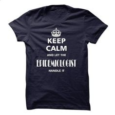 keep calm and let the EPIDEMIOLOGIST handle it - t shirt maker #hoodie #style