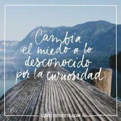 Cambia el miedo a lo desconocido por la curiosidad.;-)