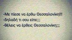 -Με πίεσε να έρθω Θεσσαλονίκη. -Δηλαδή τι σου είπε; -Θέλεις να έρθεις Θεσσαλονίκη;