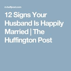 12 Signs Your Husband Is Happily Married | The Huffington Post