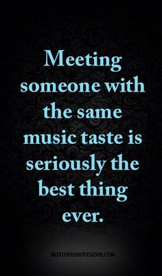 Meeting someone with the same music taste is seriously the best thing ever.