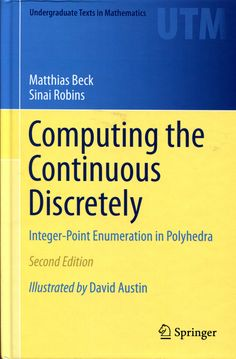 Computing the continuous discretely : integer-point      enumeration in polyhedra / by Matthias Beck, Sinai Robins ; with      illustrations by David Austin.-- 2nd ed.