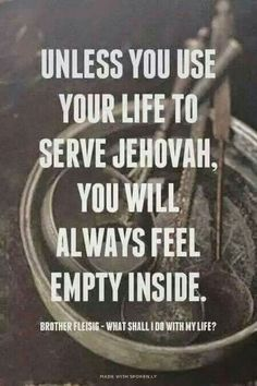 "Exactly! ""Unless you use your life to serve Jehovah, you will always feel empty inside."""