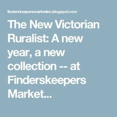 The New Victorian Ruralist: A new year, a new collection -- at Finderskeepers Market...