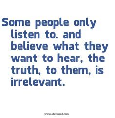 Some people only listen to, and believe what they want to hear.  The truth to them, is irrelevant.