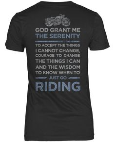 God grant me the serenity to accept the things I cannot change, courage to change the things I can and the wisdom to know when to just go riding Perfect for any passionate motorcyclist. Design is prin