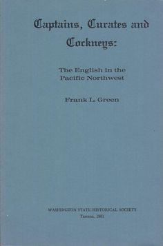 Captains, Curates and Cockneys: The English in the Pacific Northwest by Frank L. Green