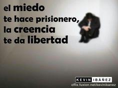 El miedo te hace prisionero, la creencia te da libertad.