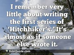 I remember very little about writing the first series of 'Hitchhiker's.' It's almost as if someone else wrote it.