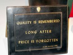 """Quality is remembered long after price is forgotten"" -Aldo Gucci, 1938"