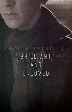 """I have the two qualities required to see absolute truth. Brilliant and unloved."" Sherlock."