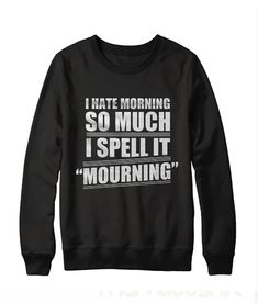 I Hate Morning So Much Sweatshirt - Sarcastic Shirts - Ideas of Sarcastic Shirts - I Hate Morning So Much Sweatshirt Sarcastic Shirts, Funny Shirt Sayings, Funny Tee Shirts, T Shirts With Sayings, Funny Hoodies, Funny Sweatshirts, Hate Mornings, Funny Outfits, Funny Clothes
