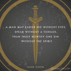 """""""A man may easier see without eyes, speak without a tongue, than truly mortify one sin without the Spirit."""" (John Owen)"""
