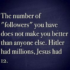 """The number of """"followers"""" you have does not make you better than anyone else. Hitler had millions, Jesus had 12. <3 http://kellyperry.myitworks.com"""