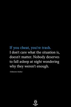 If you cheat, you're trash. I don't care what the situation is, doesn't matter. Nobody deserves to fall asleep at night wondering why they weren't enough. Heart Quotes, True Quotes, Words Quotes, Motivational Quotes, Inspirational Quotes, Why Quotes, Karma Quotes, Sayings, Cheating Boyfriend Quotes