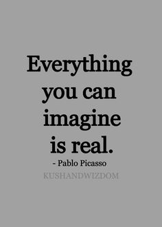 Everything you can imagine is real ~ picasso art quotes, words Words Quotes, Me Quotes, Motivational Quotes, Inspirational Quotes, Sayings, Famous Quotes, Great Quotes, Quotes To Live By, Artist Quotes