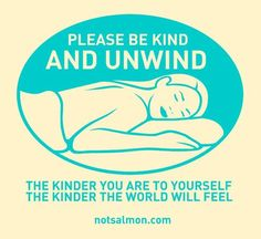 Be kind to yourself and the world will be kind to you. I feel a massage coming on.