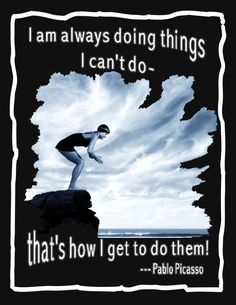 Pablo Picasso quote: I am always doing things I can't do- that's how I get to do them!