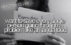 want to save every single person going through a problem like amanda todd << That's the reason I have my board The Serious Zone. Guys, I'm here for you. If you ever need someone to talk to, I'll be here. I'm always open to listen and I'll listen judgement free. I don't want you to have to go through this alone. <3 <3 <3