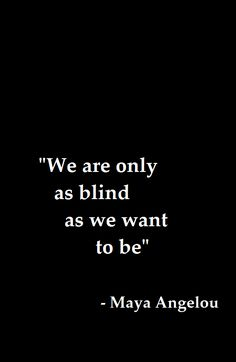 isnt' this the truth.  And most of the time not 'blind', just want what we want no matter how it effects anyone else.  sad