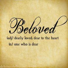 Beloved (adj) dearly Loved; dear to the Heart ~ (n) one who is dear