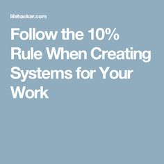 Follow the 10% Rule When Creating Systems for Your Work