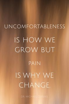 """""""Uncomfortableness is how we grow but pain is why we change."""" - Dr. Michael Gervais, high performance psychologist, on the School of Greatness podcast"""