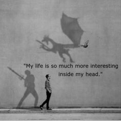 My Life is so much interesting in my head! True Story!!