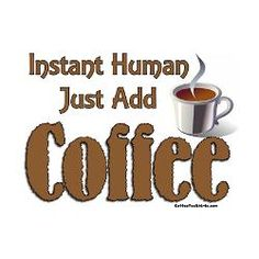 instant human just add coffee.