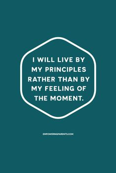 I will live by my principles rather than by my feeling of the moment. | 25 Mantras for Moms #parenting