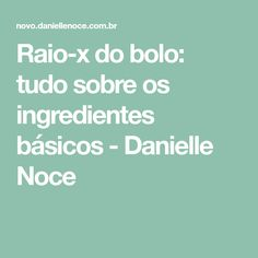 Raio-x do bolo: tudo sobre os ingredientes básicos - Danielle Noce