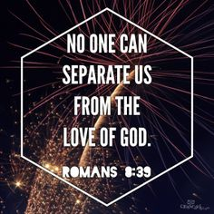 No One Can Separate Us From the Love of GOD.  Romans 8:39