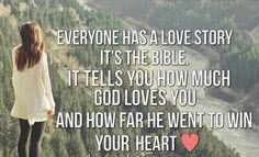 Everyone has a love story, it's the Bible. It tells you how much God loves you and how far he went to win your heart.