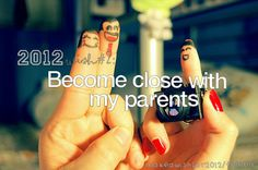 Become close with my parents.