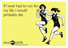 If I ever had to run for my life, I would probably die.