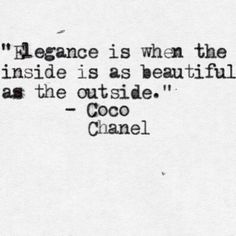 """""""Elegancia es cuando lo de adentro es igual de bello que lo de afuera"""" - Coco Chanel"""