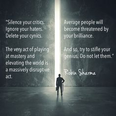 Silence your critics. Ignore your haters. Delete your cynics. The very act of playing at mastery and elevating the world is a massively disruptive act. Average people will become threatened by your brilliance. And so, try to stifle your genius. Do not let them.