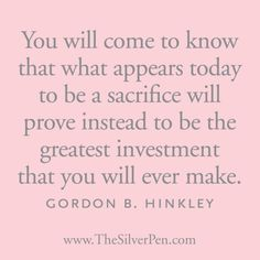 What appears today to be a sacrifice will prove instead to be the greatest investment that you will ever make.
