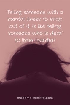 Telling someone with a mental illness to snap out of it, is like telling someone who is deaf to listen harder...
