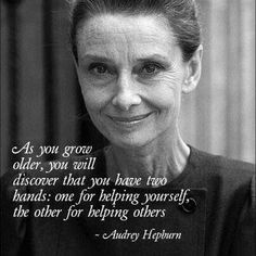 As you grow older, you will discover that you have two hands; one for helping ourself, the other for helping others. -Audrey Hepburn