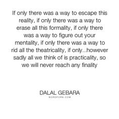 """Dalal Gebara - """"If only there was a way to escape this reality, if only there was a way to erase..."""". inspirational, reality, quote, quotes-to-live-by, escape, finality, practicality, if-only, life-quotes-and-sayings, formality, theatricality"""