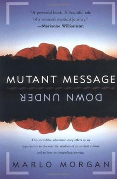"""MUTANT MESSAGE DOWN UNDER, by Marlo Morgan. First read this book when it was self-published. Still poorly-written but profoundly important. True story of a rural doctor from Oklahoma who goes to Australia and is """"persuaded"""" to go on a 4-month walkabout with a tribe of aborigines who reveal amazing truths, including hidden, sacred sites. The Australian gov't banned the book unless she revealed locations, so all subsequent editions labeled """"fiction inspired by real events."""" It's worth the…"""
