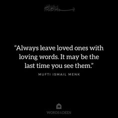 """Always leave loved ones with loving words. It may be the last time you see them."" - Mufti Ismail Menk"