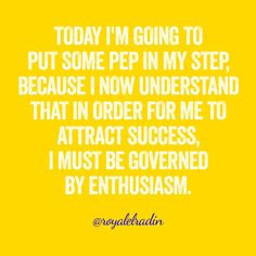 TODAY I'M GOING TO  PUT SOME PEP IN MY STEP,  BECAUSE I NOW UNDERSTAND  THAT IN ORDER FOR ME TO  ATTRACT SUCCESS,  I MUST BE GOVERNED  BY ENTHUSIASM.